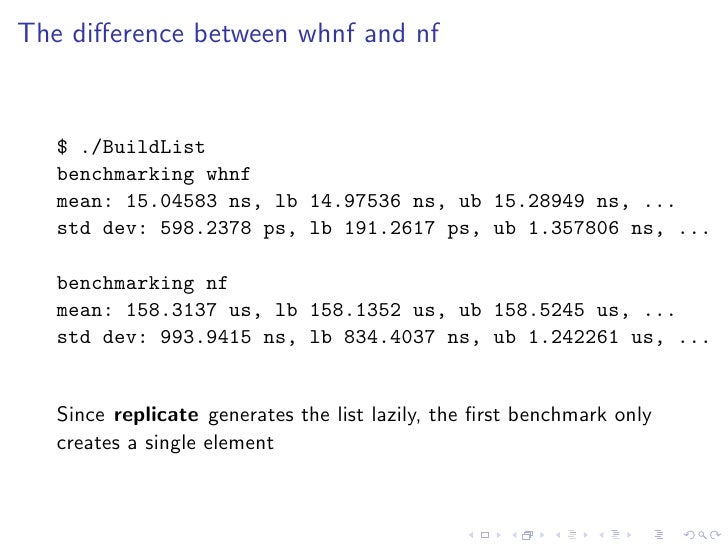 The difference between whnf and nf      $ ./BuildList    benchmarking whnf    mean: 15.04583 ns, lb 14.97536 ns, ub 15.2894...