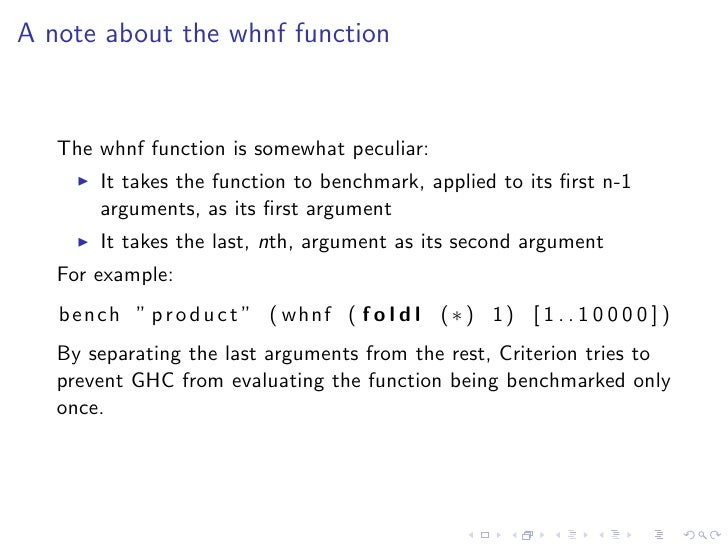 A note about the whnf function      The whnf function is somewhat peculiar:         It takes the function to benchmark, ap...