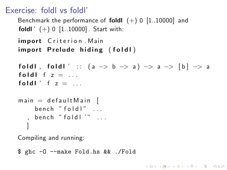 Exercise: foldl vs foldl'    Benchmark the performance of foldl (+) 0 [1..10000] and    foldl ' (+) 0 [1..10000] . Start w...