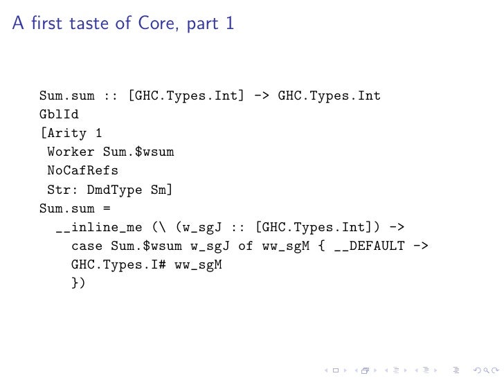 A first taste of Core, part 1      Sum.sum :: [GHC.Types.Int] -> GHC.Types.Int    GblId    [Arity 1     Worker Sum.$wsum   ...