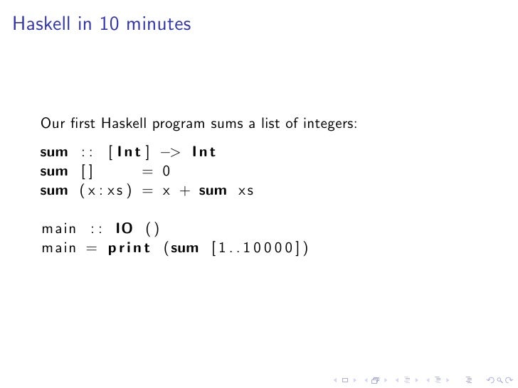 Haskell in 10 minutes       Our first Haskell program sums a list of integers:    sum : : [ I n t ] −> I n t    sum [ ]    ...