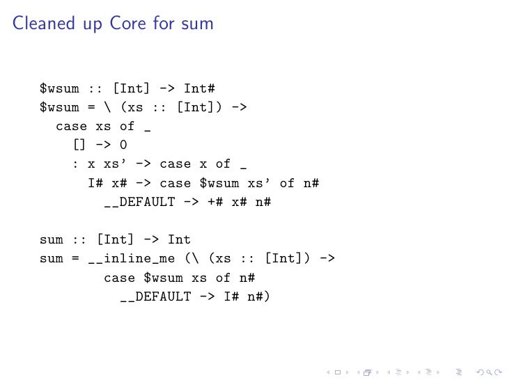 Cleaned up Core for sum      $wsum :: [Int] -> Int#    $wsum =  (xs :: [Int]) ->      case xs of _        [] -> 0        :...