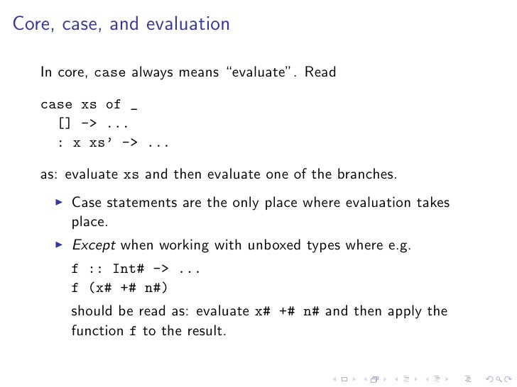 """Core, case, and evaluation     In core, case always means """"evaluate"""". Read     case xs of _      [] -> ...      : x xs' ->..."""
