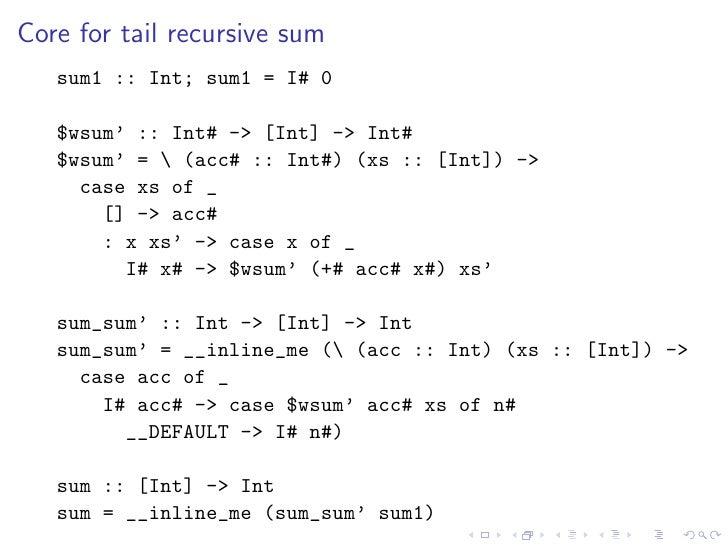 Core for tail recursive sum    sum1 :: Int; sum1 = I# 0     $wsum' :: Int# -> [Int] -> Int#    $wsum' =  (acc# :: Int#) (x...