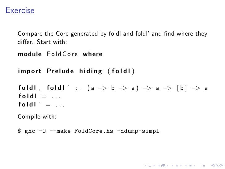 Exercise     Compare the Core generated by foldl and foldl' and find where they    differ. Start with:    module F o l d C o...