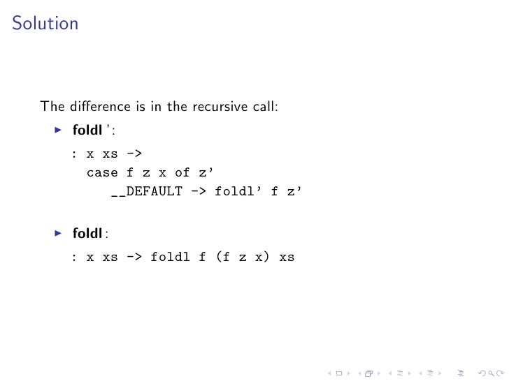 Solution       The difference is in the recursive call:         foldl ':        : x xs ->          case f z x of z'        ...