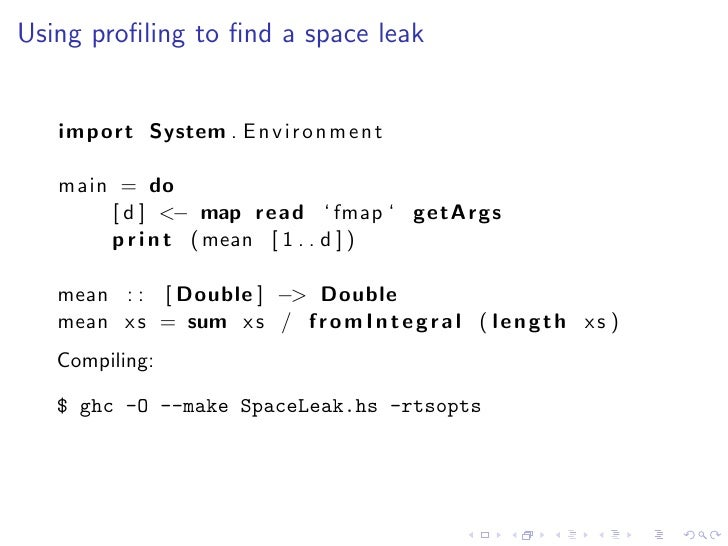 Using profiling to find a space leak      import System . E n v i r o n m e n t     main = do        [ d ] <− map read ' fma...