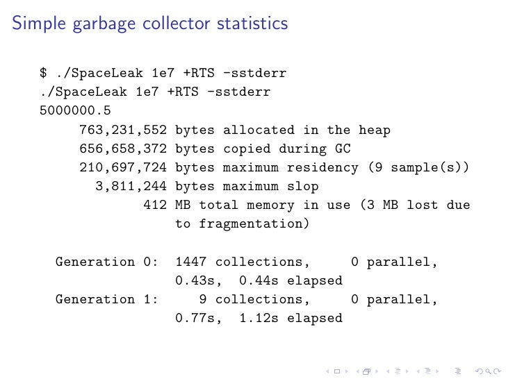 Simple garbage collector statistics     $ ./SpaceLeak 1e7 +RTS -sstderr    ./SpaceLeak 1e7 +RTS -sstderr    5000000.5     ...