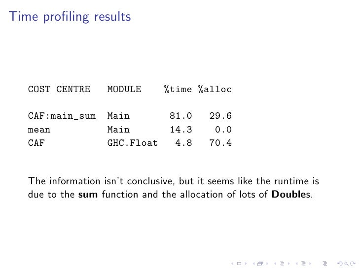 Time profiling results        COST CENTRE      MODULE       %time %alloc     CAF:main_sum     Main           81.0     29.6 ...