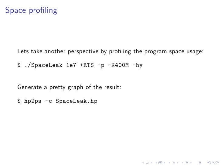Space profiling       Lets take another perspective by profiling the program space usage:     $ ./SpaceLeak 1e7 +RTS -p -K40...