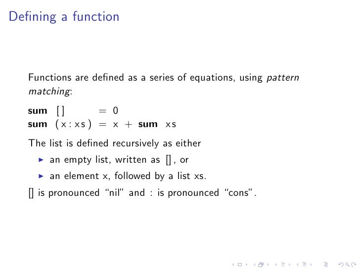 Defining a function       Functions are defined as a series of equations, using pattern    matching:    sum [ ]         = 0 ...