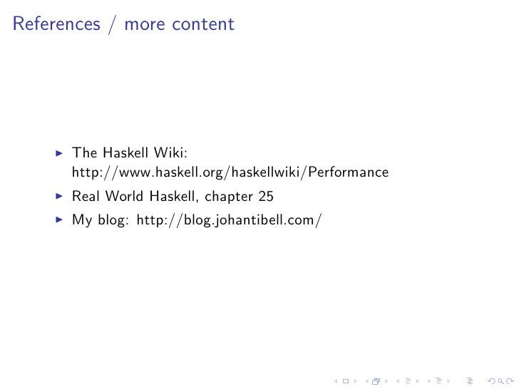 References / more content           The Haskell Wiki:       http://www.haskell.org/haskellwiki/Performance       Real Worl...