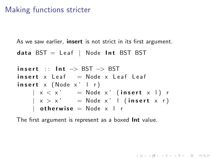 Making functions stricter      As we saw earlier, insert is not strict in its first argument.    data BST = L e a f | Node ...