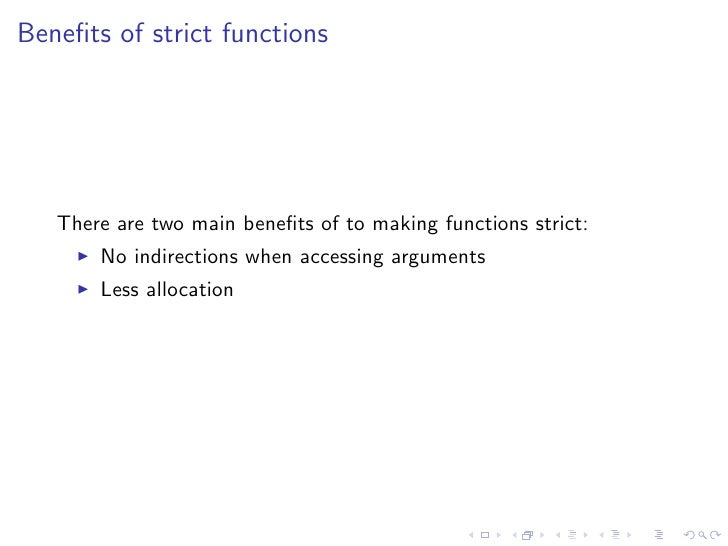 Benefits of strict functions        There are two main benefits of to making functions strict:        No indirections when a...