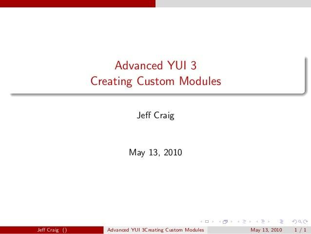 Advanced YUI 3 Creating Custom Modules Jeff Craig May 13, 2010 Jeff Craig () Advanced YUI 3Creating Custom Modules May 13, 2...