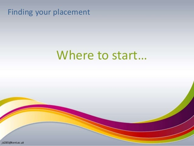 jd285@kent.ac.uk Finding your placement Where to start…