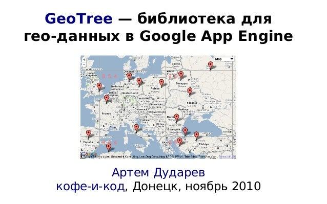 GeoTree — библиотека для гео-данных в Google App Engine Артем Дударев кофе-и-код, Донецк, ноябрь 2010