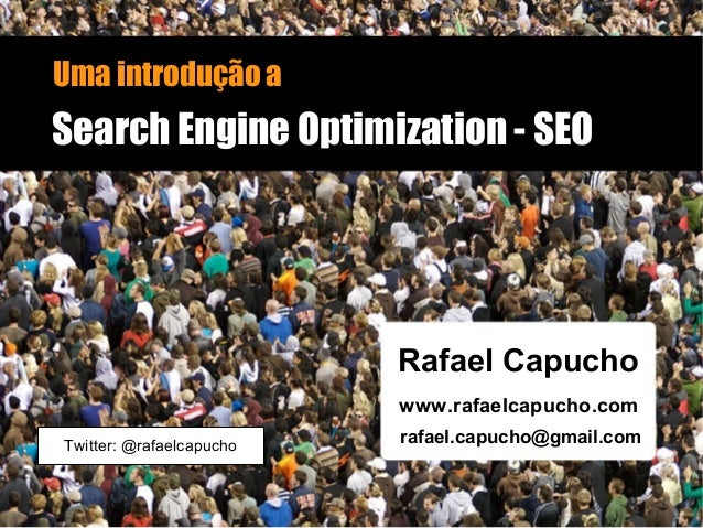 Uma introdução a Search Engine Optimization - SEOSearch Engine Optimization - SEO Rafael Capucho www.rafaelcapucho.com raf...