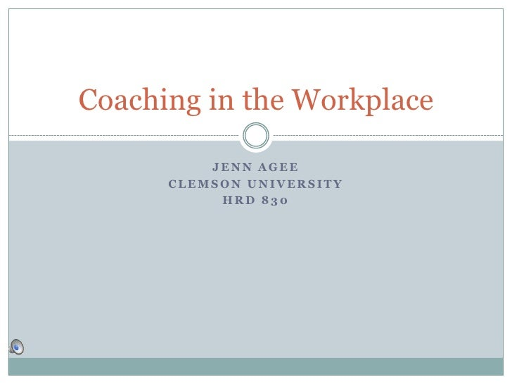 Jenn Agee<br />Clemson university<br />Hrd 830<br />Coaching in the Workplace<br />