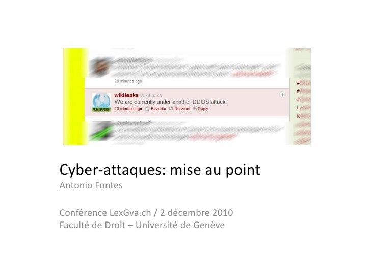 Cyber-attaques: mise au pointAntonio Fontes<br />Conférence LexGva.ch / 2 décembre 2010Faculté de Droit – Université de Ge...