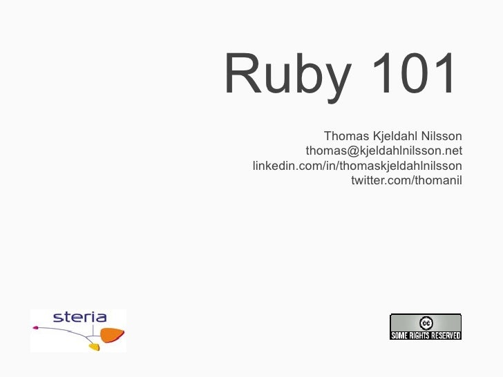 Ruby 101              Thomas Kjeldahl Nilsson           thomas@kjeldahlnilsson.net linkedin.com/in/thomaskjeldahlnilsson  ...