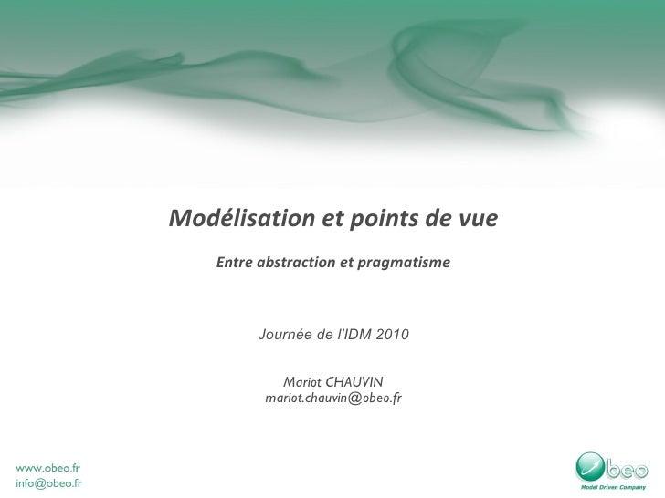 Modélisation et points de vue Entre abstraction et pragmatisme Journée de l'IDM 2010 Mariot CHAUVIN [email_address]