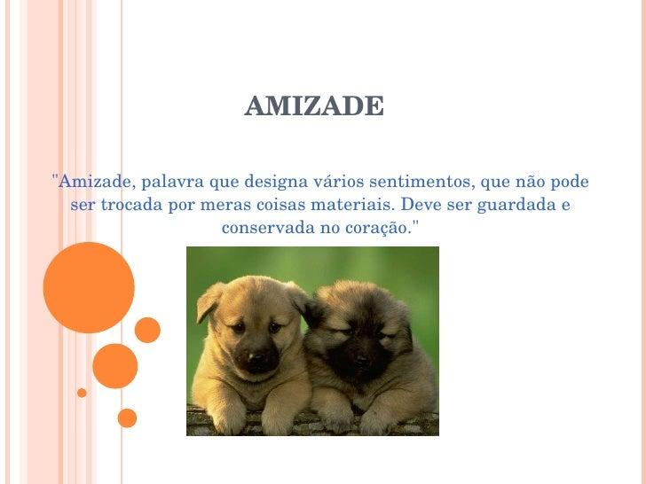 """AMIZADE """"Amizade, palavra que designa vários sentimentos, que não pode ser trocada por meras coisas materiais. Deve s..."""