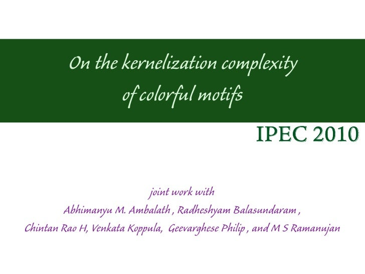 On the kernelization complexity                of colorful motifs                                                   IPEC 2...