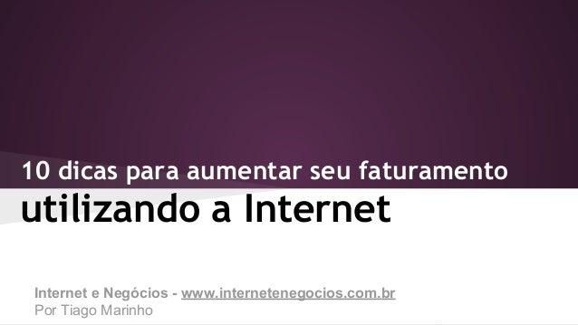 10 dicas para aumentar seu faturamento  utilizando a Internet Internet e Negócios - www.internetenegocios.com.br Por Tiago...