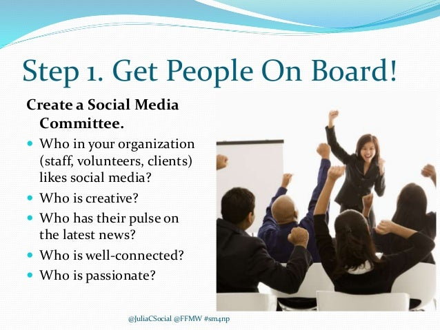Step 1. Get People On Board! Create a Social Media Committee.  Who in your organization (staff, volunteers, clients) like...
