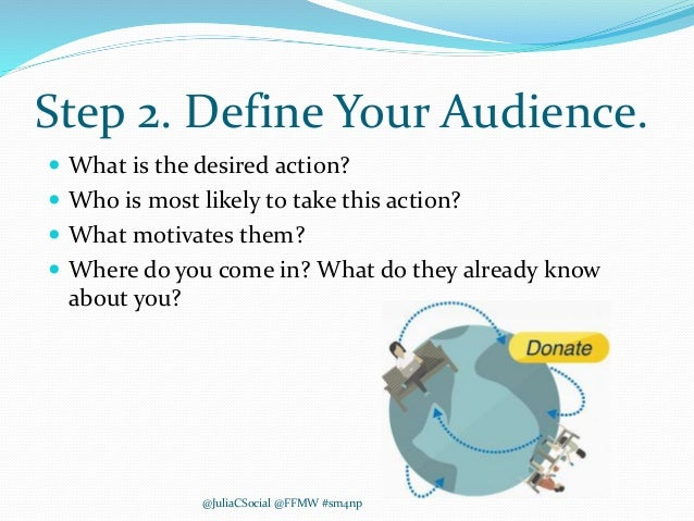 Step 2. Define Your Audience.  What is the desired action?  Who is most likely to take this action?  What motivates the...