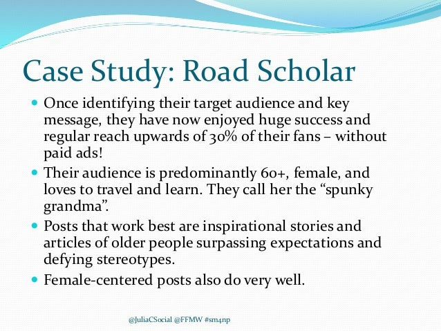 Case Study: Road Scholar  Once identifying their target audience and key message, they have now enjoyed huge success and ...