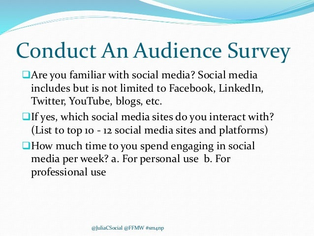 Conduct An Audience Survey Are you familiar with social media? Social media includes but is not limited to Facebook, Link...