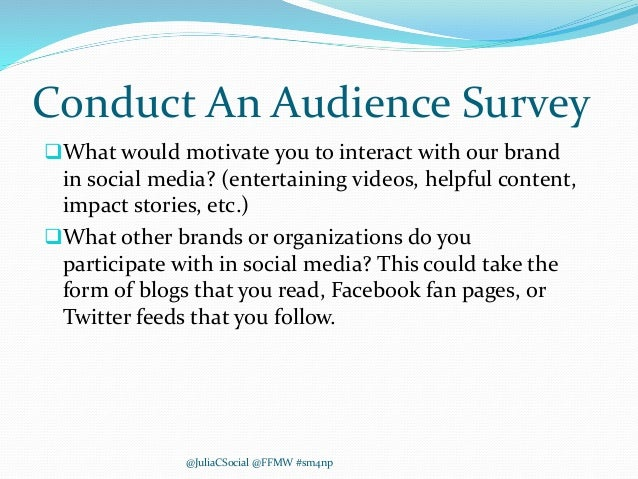 Conduct An Audience Survey What would motivate you to interact with our brand in social media? (entertaining videos, help...