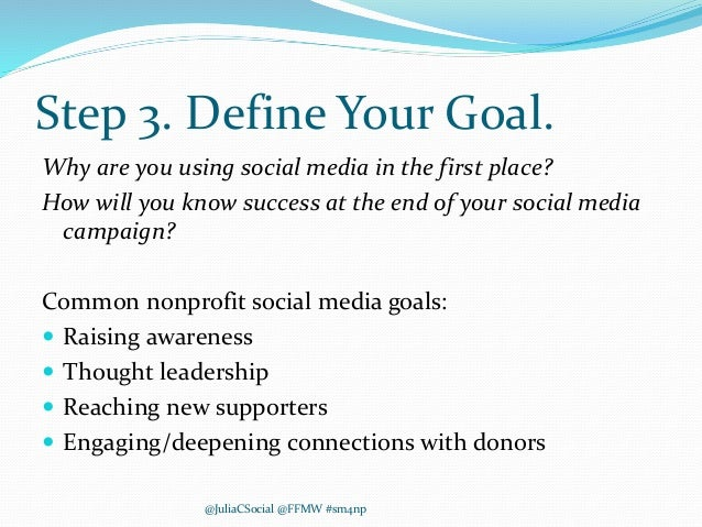 Step 3. Define Your Goal. Why are you using social media in the first place? How will you know success at the end of your ...