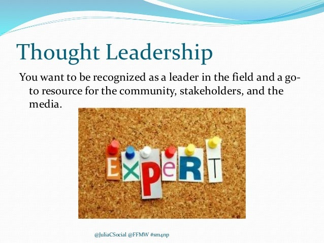Thought Leadership You want to be recognized as a leader in the field and a go- to resource for the community, stakeholder...