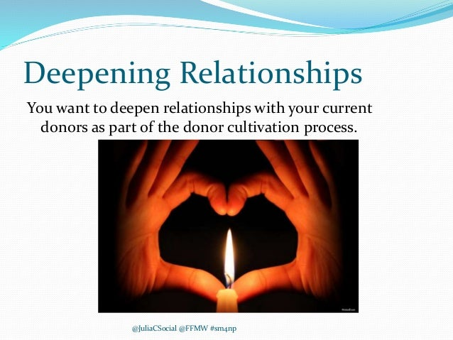 Deepening Relationships You want to deepen relationships with your current donors as part of the donor cultivation process...