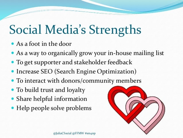 Social Media's Strengths  As a foot in the door  As a way to organically grow your in-house mailing list  To get suppor...