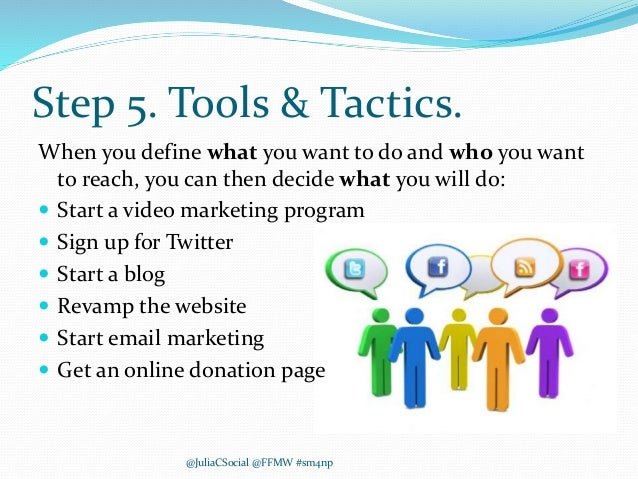 Step 5. Tools & Tactics. When you define what you want to do and who you want to reach, you can then decide what you will ...
