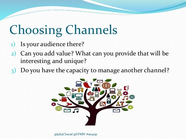 Choosing Channels 1) Is your audience there? 2) Can you add value? What can you provide that will be interesting and uniqu...
