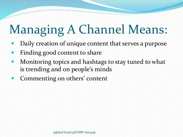 Managing A Channel Means:  Daily creation of unique content that serves a purpose  Finding good content to share  Monit...