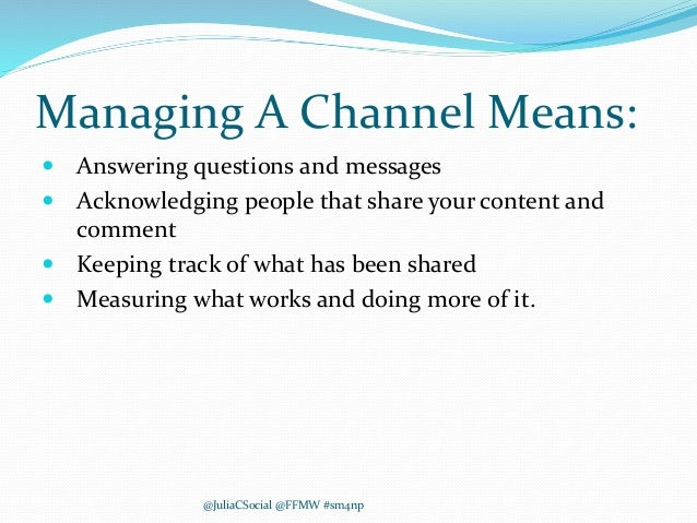 Managing A Channel Means:  Answering questions and messages  Acknowledging people that share your content and comment  ...