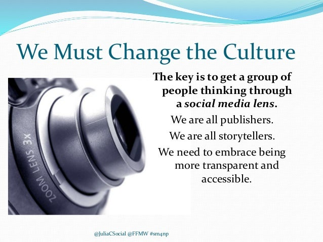 We Must Change the Culture The key is to get a group of people thinking through a social media lens. We are all publishers...