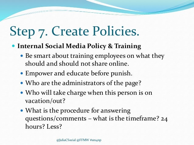 Step 7. Create Policies.  Internal Social Media Policy & Training  Be smart about training employees on what they should...