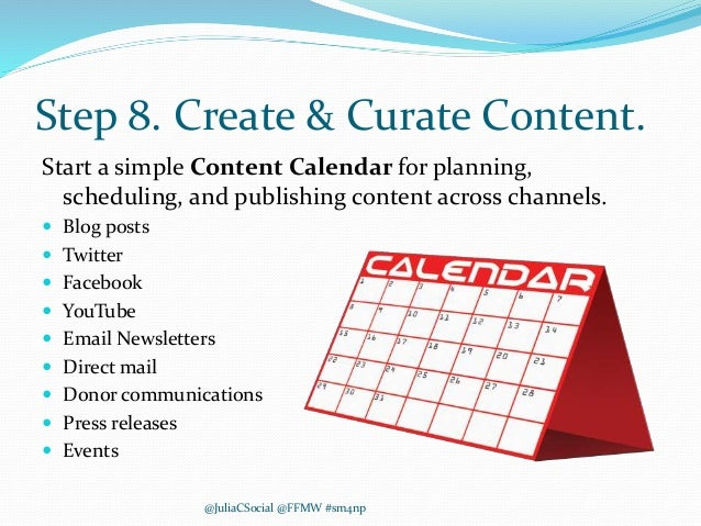 Step 8. Create & Curate Content. Start a simple Content Calendar for planning, scheduling, and publishing content across c...