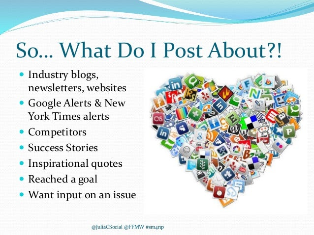 So… What Do I Post About?!  Industry blogs, newsletters, websites  Google Alerts & New York Times alerts  Competitors ...