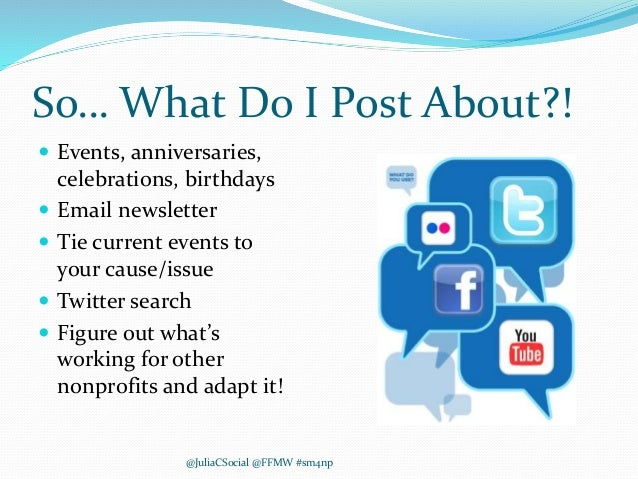 So… What Do I Post About?!  Events, anniversaries, celebrations, birthdays  Email newsletter  Tie current events to you...