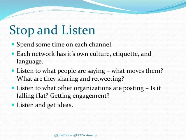 Stop and Listen  Spend some time on each channel.  Each network has it's own culture, etiquette, and language.  Listen ...