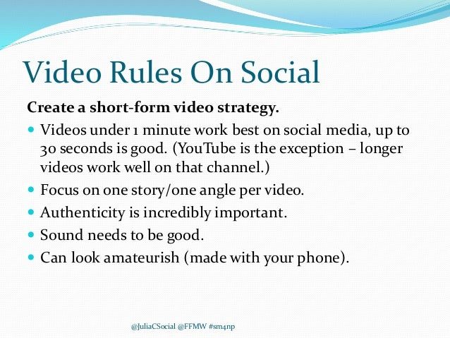 Video Rules On Social Create a short-form video strategy.  Videos under 1 minute work best on social media, up to 30 seco...