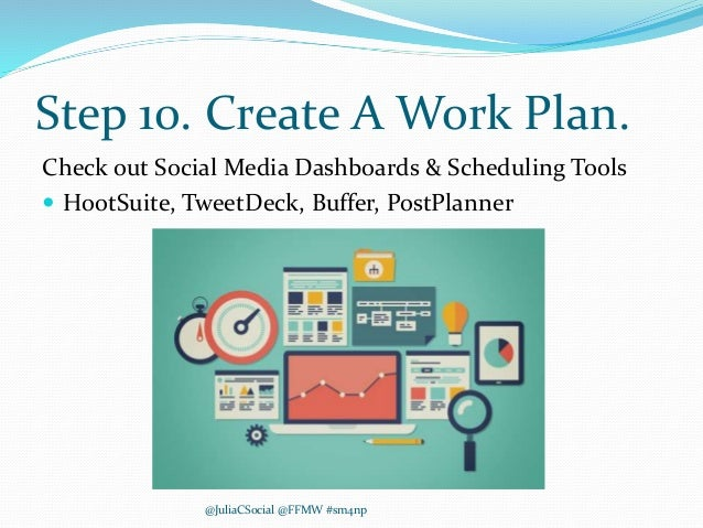 Step 10. Create A Work Plan. Check out Social Media Dashboards & Scheduling Tools  HootSuite, TweetDeck, Buffer, PostPlan...